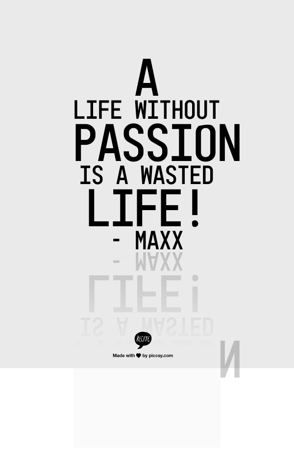 A life without passion is a wasted life!     - Maxx