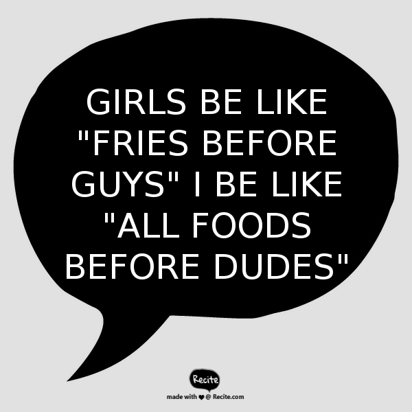 Girls be like fries before guys i be like all foods before dudes
