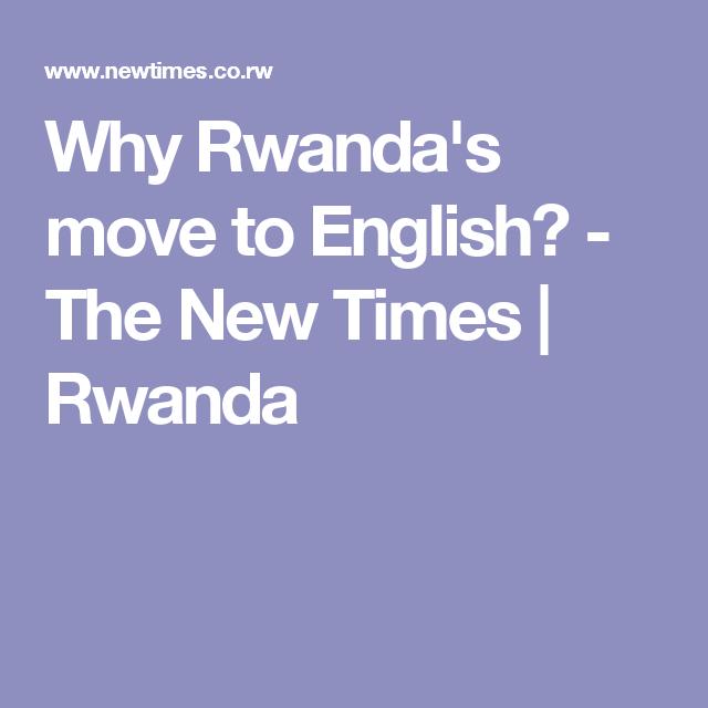 Why Rwanda S Move To English New Times Moving Rwanda
