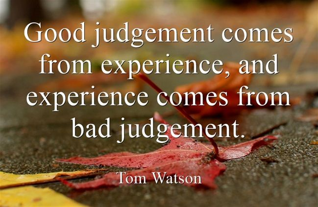 Good Judgement Comes From Experience And Experience Comes From Bad
