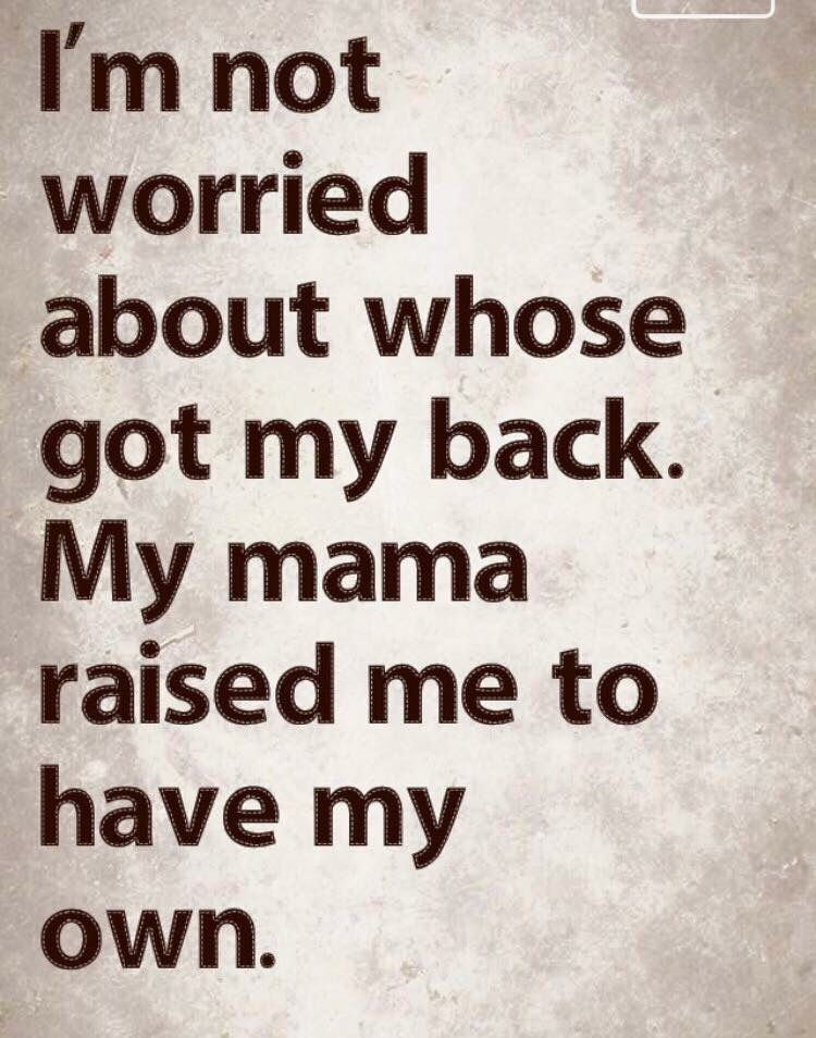 I Am Not Worried About Whose Got My Back My Mama Raised Me To Have
