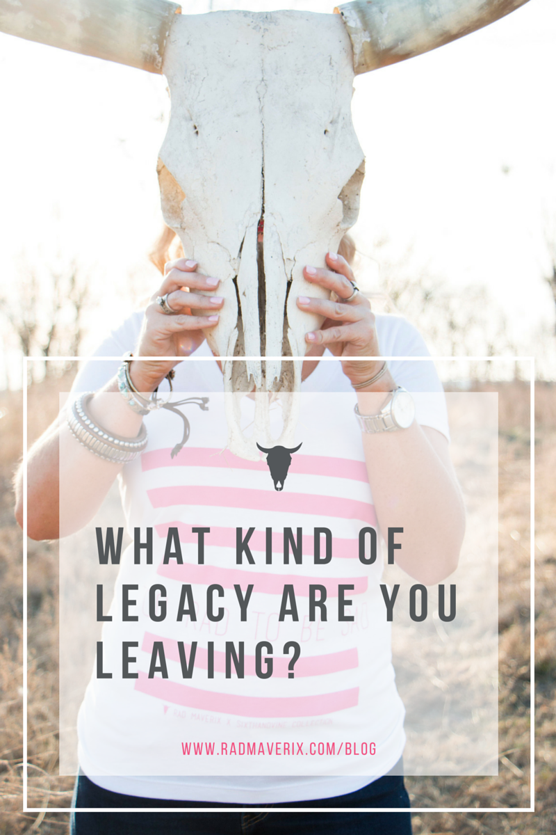 What kind of legacy are you leaving?