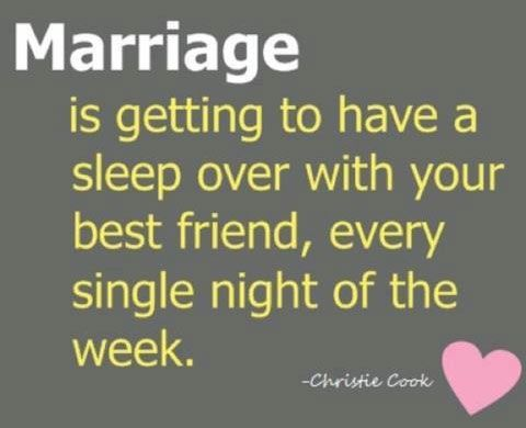 Marriage is getting to have a sleepover with your best friend, every single night of the week (hurrrl)