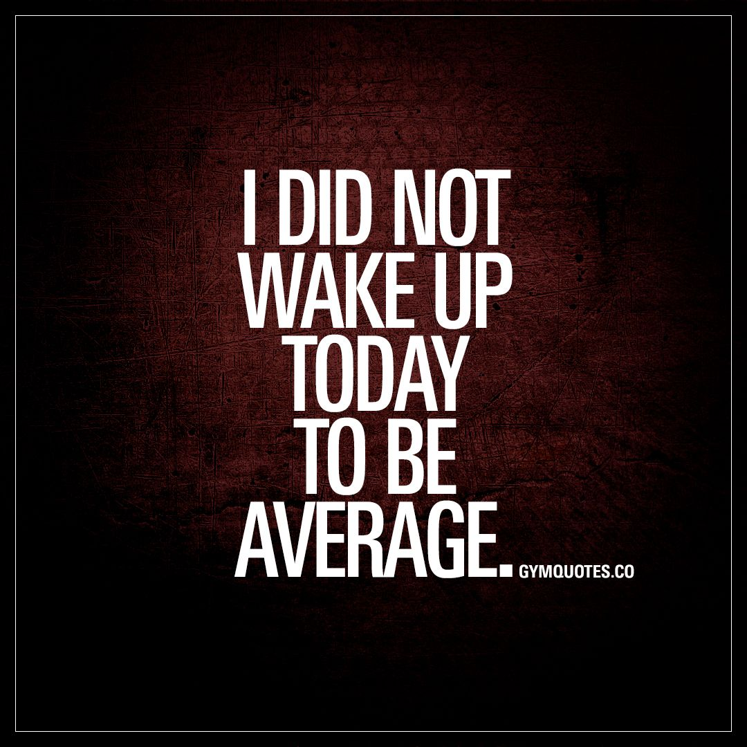 "Hard Work Motivation Quotes: ""I Did Not Wake Up Today To Be Average."" #workhard"