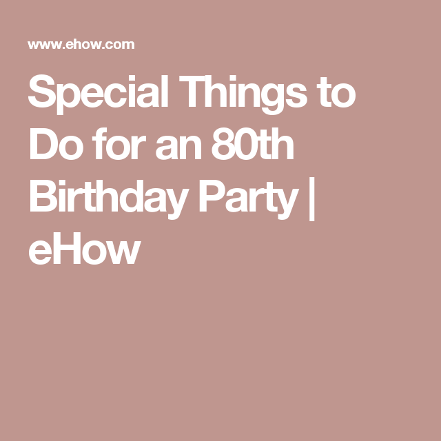 Special Things To Do For An 80th Birthday Party 80th Birthday
