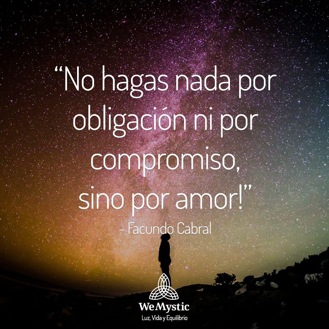"""""""No hagas nada por obligación ni por compromiso, sino por amor!"""" Facundo Cabral"""