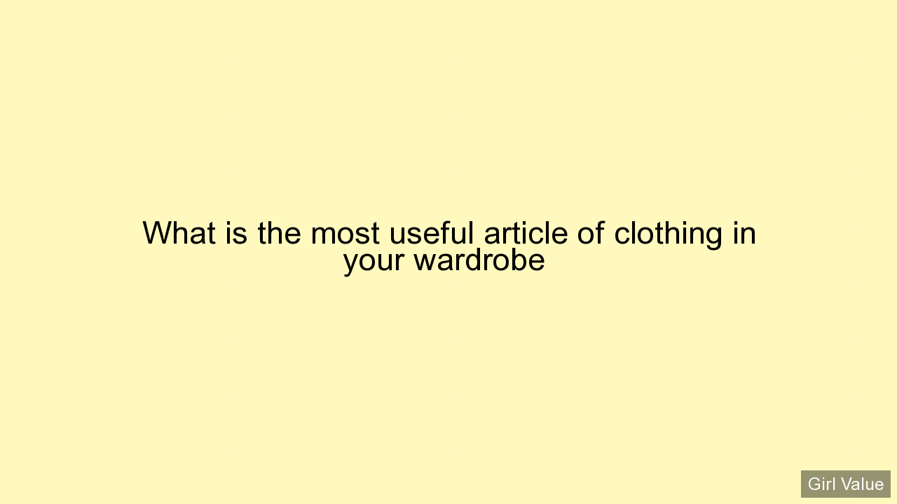 What is the most useful article of clothing in your wardrobe