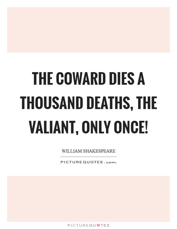 The Coward Dies A Thousand Deaths The Valiant Only Once