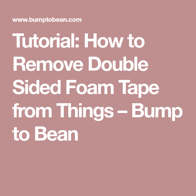 tutorial how to remove double sided foam tape from things bump to