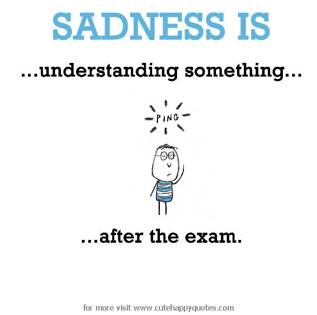 Quotes About Sadness And Happiness: Sadness Is, Understanding Something After The Exam.