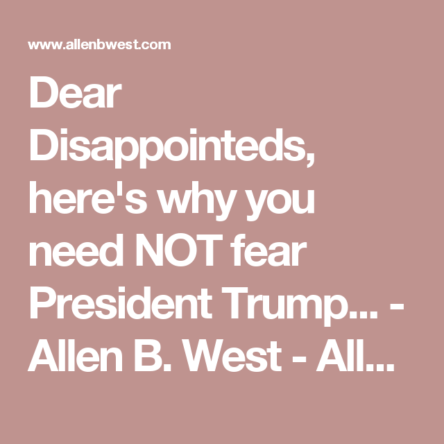 Dear Disappointeds, here's why you need NOT fear President Trump... - Allen B. West - AllenBWest.com
