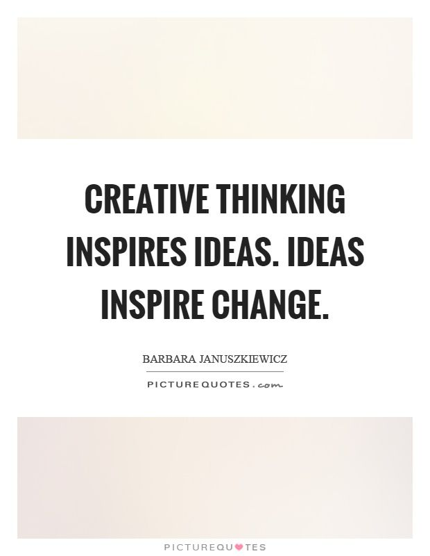 Creative Thinking Inspires Ideas Ideas Inspire Change Picturequotes Creative Thinking Change Quotes Picture Quotes