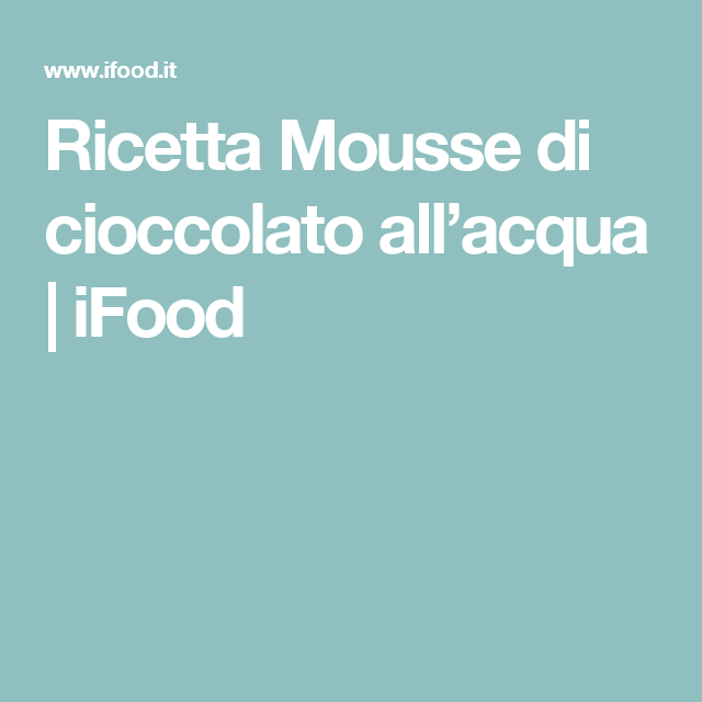 Ricetta Mousse di cioccolato all'acqua   iFood