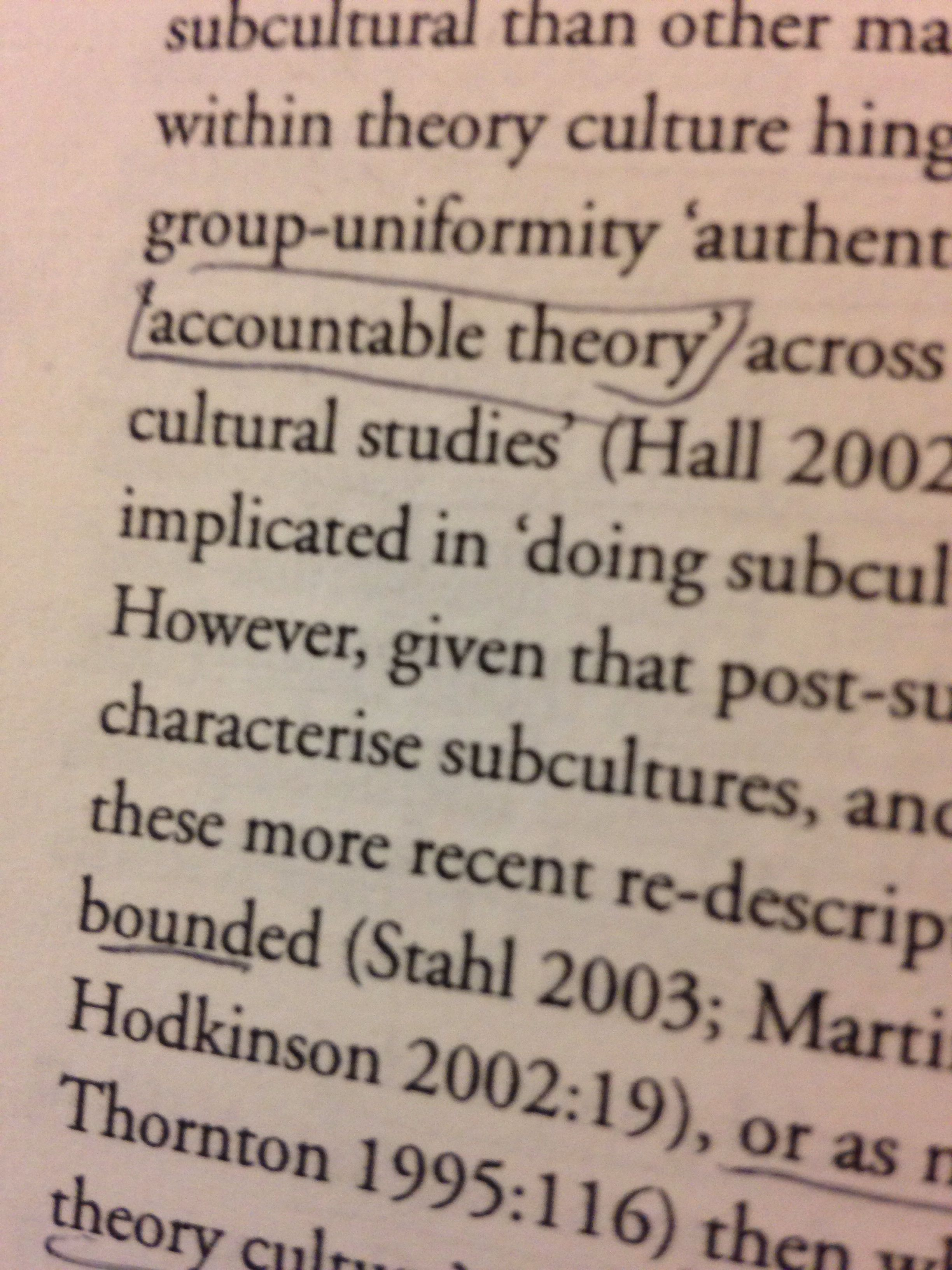 Accountable theory: using the same framework to consider yourself that you use to consider the subject of your study. (Matt Hills, How to Do Things With Cultural Theory.)
