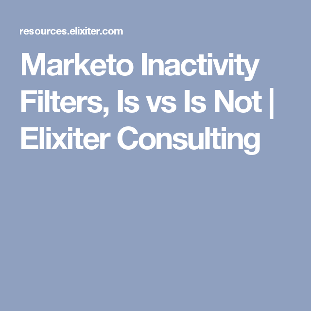 Marketo Inactivity Filters, Is vs Is Not | Elixiter Consulting