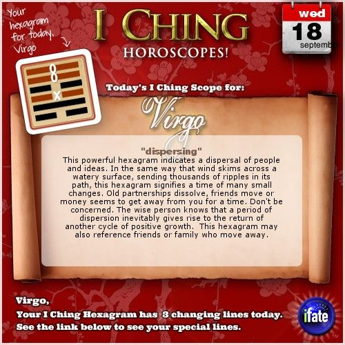 Click here to view your I Ching changing lines, Virgo: http://www.ifate.com/iching_horoscopes_landing.html?I=876899qqsign=virgoqqd=18qqm=09
