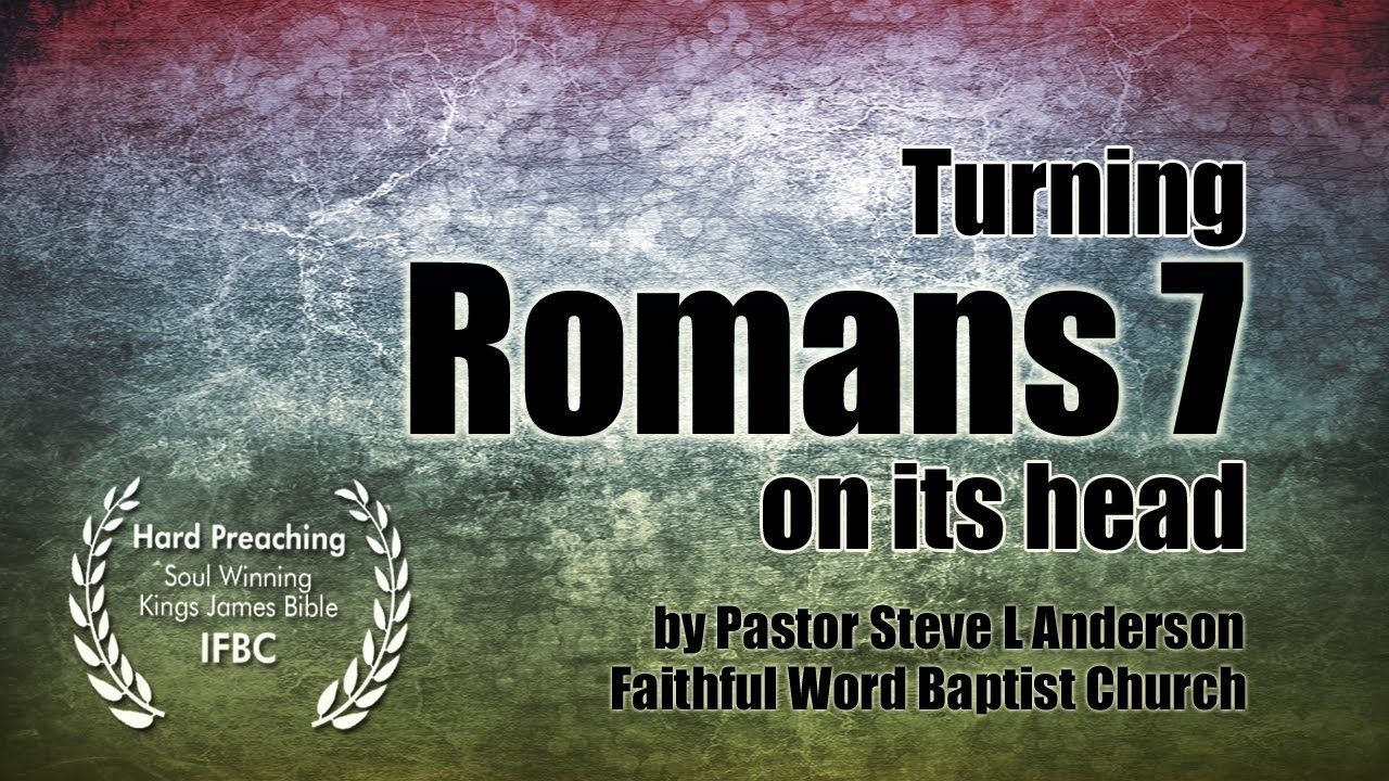 Turning Romans 7 on its Head by Pastor Steven L Anderson