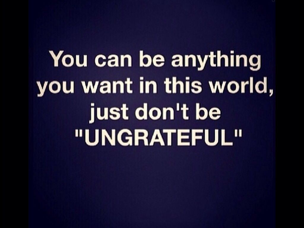 You Can Be Anything You Want To Be In This World Just Don T Be Ungrateful Ungreatful People Quotes Quotes To Live By Quotes