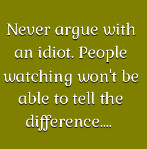 Never Argue With An Idiot People Watching Won T Be Able To Tell The Difference Via Www Quotesfolio Com Entj Quotes Interesting Quotes Cool Words
