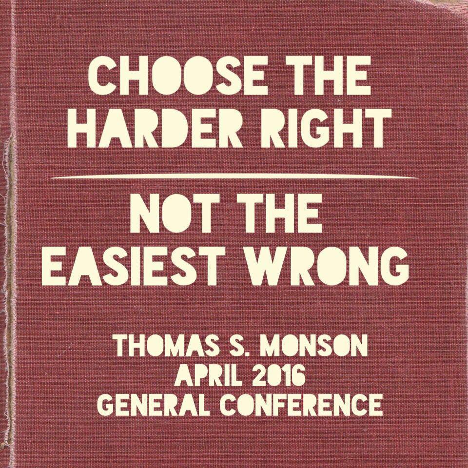 Choose the harder right, not the easier wrong  Thomas S. Monson April 2016 General Conference  #Thomassmonson #LDS #Mormon #LDSConf #IBTTCOJCOLDS