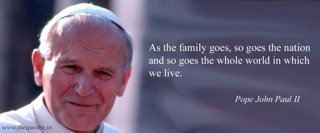 Pope John Paul Ii Quotes As The Family Goes So Goes The Nation And So Goes The Whole World
