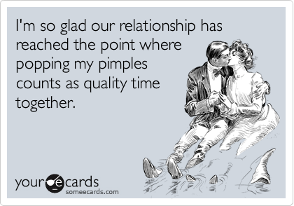 I M So Glad Our Relationship Has Reached The Point Where Popping My Pimples Counts As Quality Time Together Funny Quotes Ecards Funny Just For Laughs