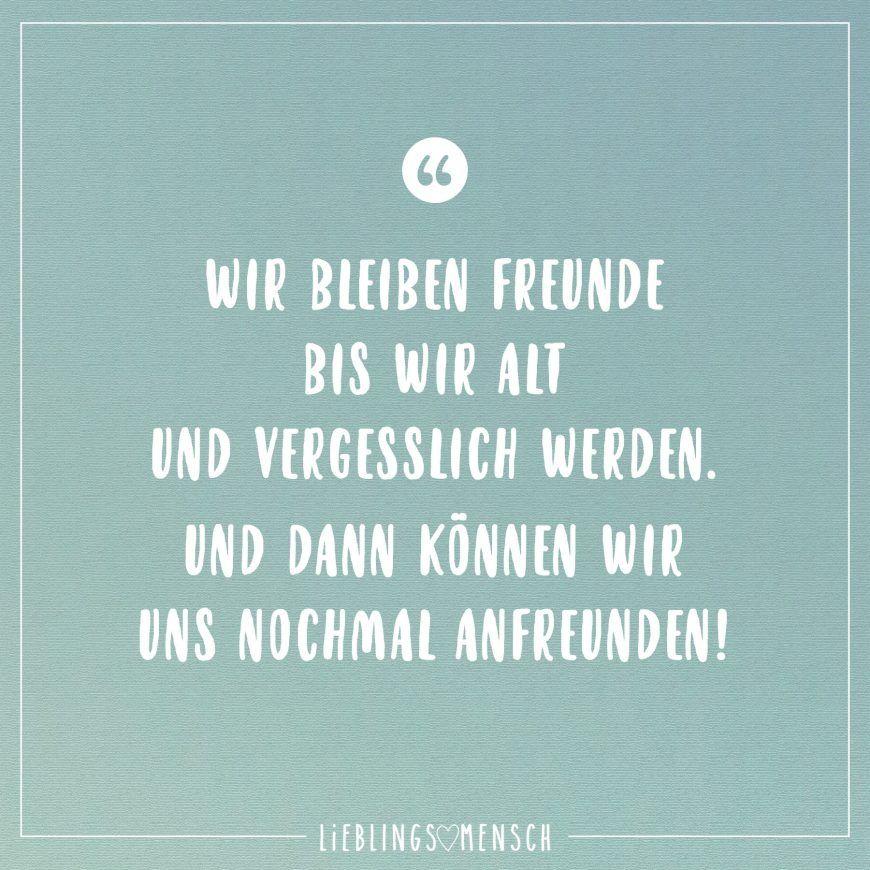 Wir bleiben Freunde bis wir alt und vergesslich werden. Und dann können wir uns nochmal anfreunden! - VISUAL STATEMENTS