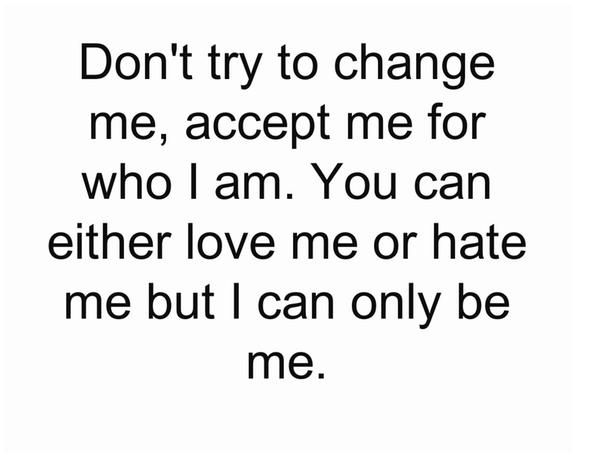 Dont Try To Change Me Accept Me For Who I Am You Can Either Love