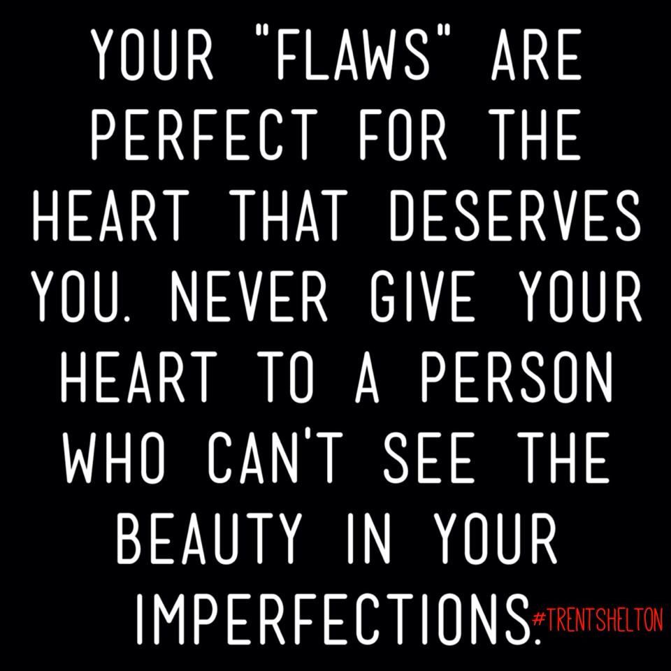 We All Have Flaws But The Person Who Loves You Looks Past All That And Focuses On Your Heart Good Thoughts Quotes Im Not Perfect Deep Words