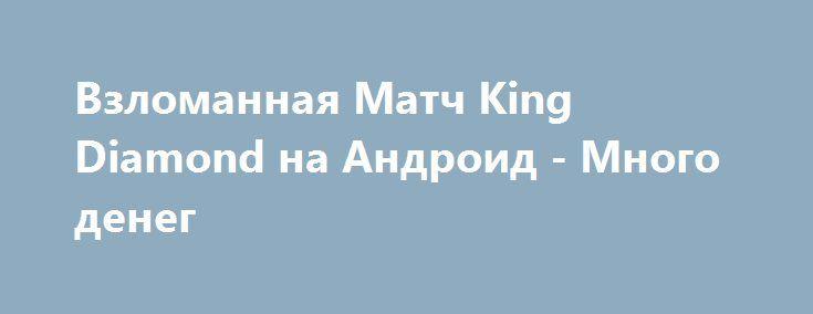 Взломанная Матч King Diamond на Андроид - Много денег http://touch-android.ru/2308-vzlomannaya-match-king-diamond-na-android-mnogo-deneg.html