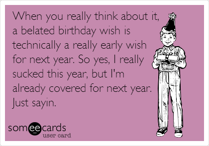 Funny Birthday Ecard When You Really Think About It A Belated Wish Is Technically Early For Next Year So Yes I Sucked This