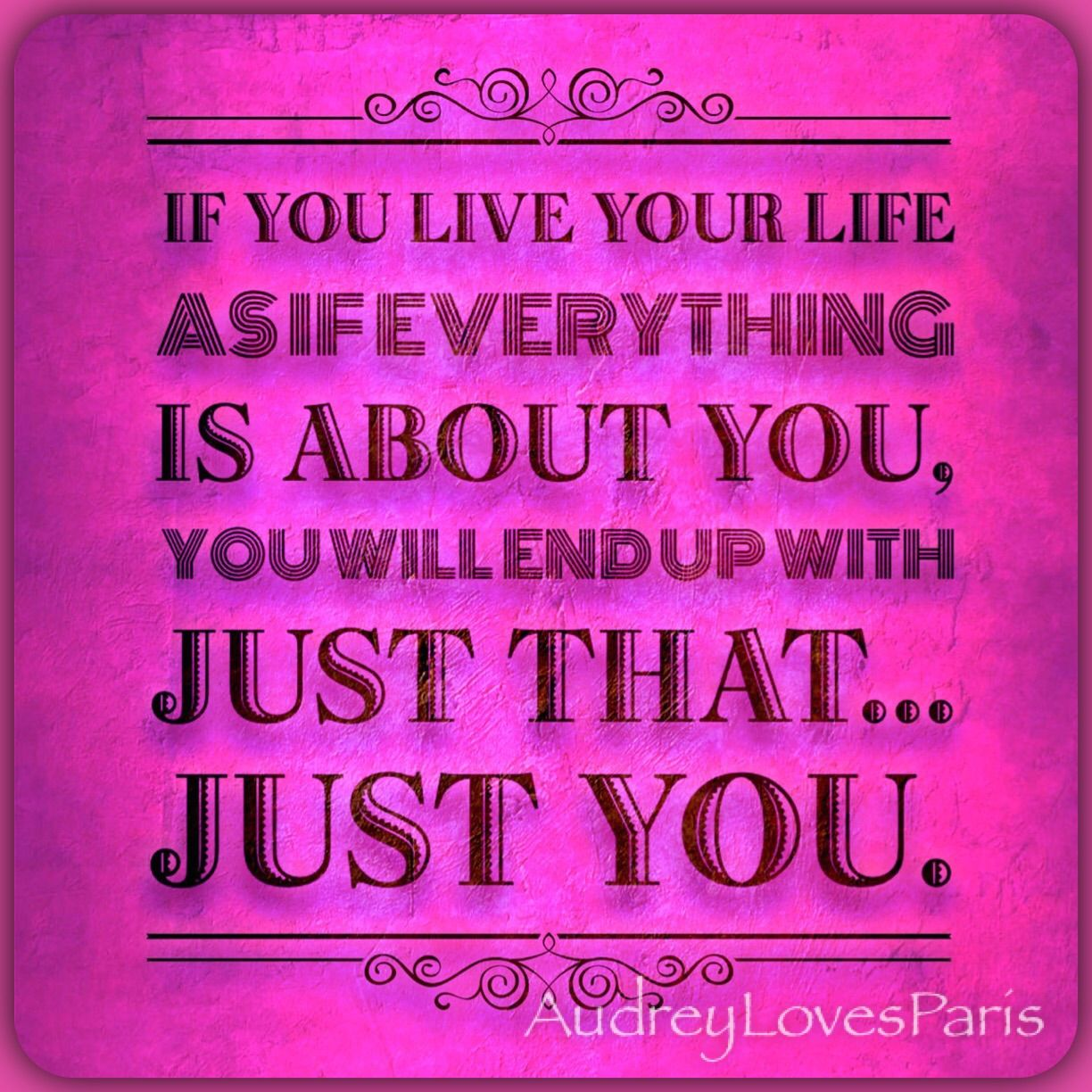 Just Live Your Life Quotes: If You Live Your Life As If Everything Is About You, You