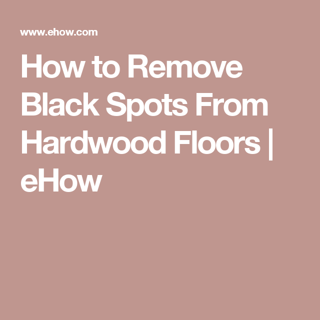 How To Remove Black Spots From Hardwood Floors Cleaning