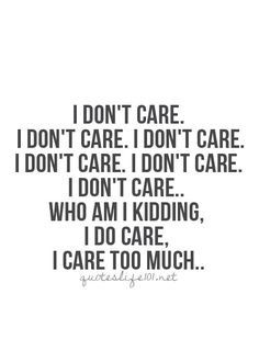 This fits me to damn well I do put up a front and act as if I don't care but I truly care to much!!