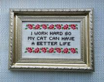I work hard so my cat can have a better life. Finished and framed cross stitch