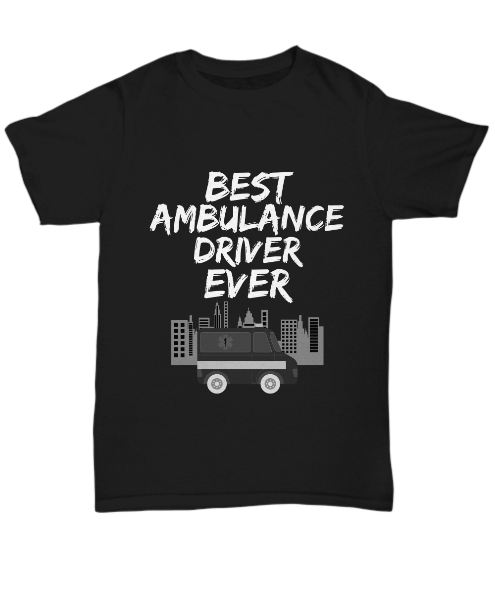 Ambulance Driver T-shirt - Best Ambulance Driver Ever Unisex Tee - Funny Gift For Paramedic! I love it!
