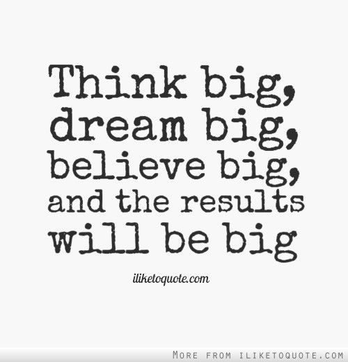 Think big, dream big, believe big, and the results will be