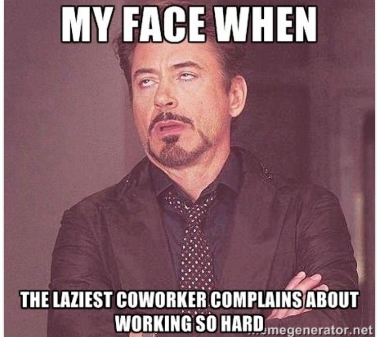 Ugh Yes And They Only Work 20 Hours A Week Work Humor Funny Memes About Work Lazy Coworker