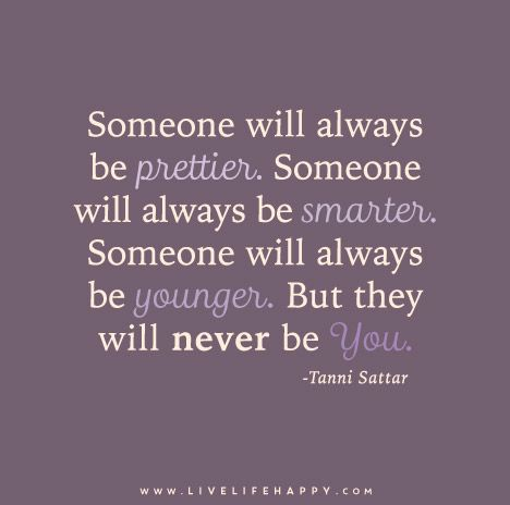 Someone will always be prettier. Someone will always be smarter. Someone will always be younger. But they will never be you. - Tanni Sattar