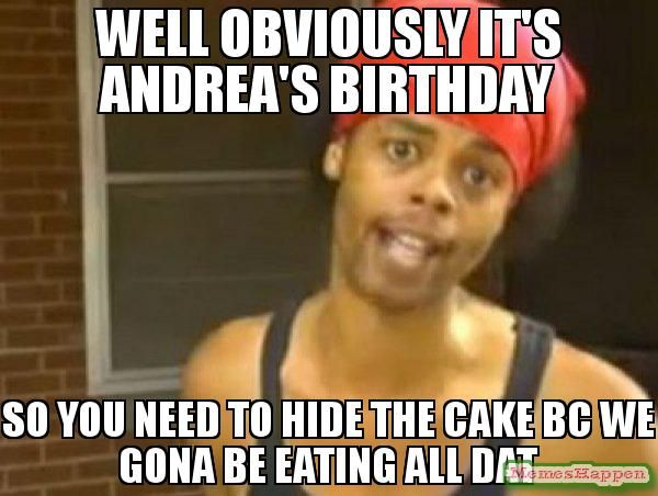 Well Obviously It S Andrea S Birthday So You Need To Hide The Cake Bc We Gona Be Eating All Dat Meme Hide Yo Yearbook Memes Teaching Yearbook Yearbook Themes