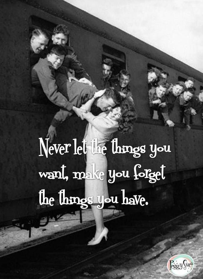Never let the things you want, make you forget the things you have