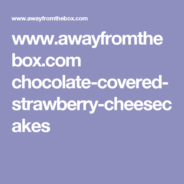 www.awayfromthebox.com chocolate-covered-strawberry-cheesecakes