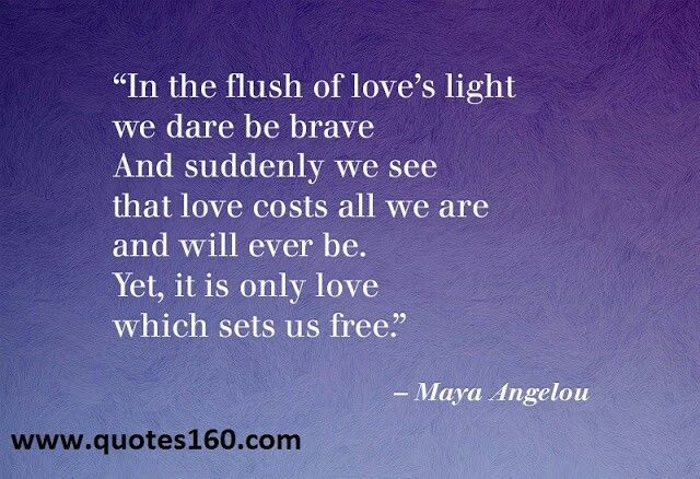 """In the flush of love's light, we dare be brave, And suddenly we see, that love costs all we are, and all we will ever be. Yet, it is only love, which sets us free"" -Maya Angelou-"