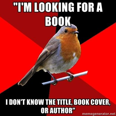 "[Image Description: Background is several triangles in a circle like a pie alternating from true red, scarlet and black. A robin is sitting on his perch looking to the right.Top Text: ""I'M LOOKING FOR A BOOK""Bottom Text: ""I DON'T KNOW THE TITLE, BOOK COVER, OR AUTHOR""]  ""But it's about a girl and her dog! It was on TV!""…Are you serious?"