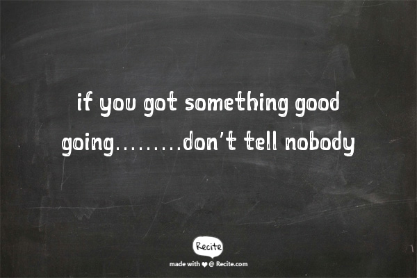 if you got something good going………don't tell nobody