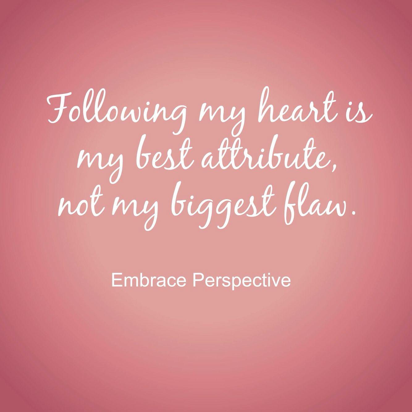 """Follow my heart is my best attribute not my biggest flaw.""  Follow your heart self love"