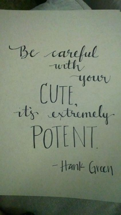 """""""Be careful with your cute, it's extremely potent."""" Hank Green"""