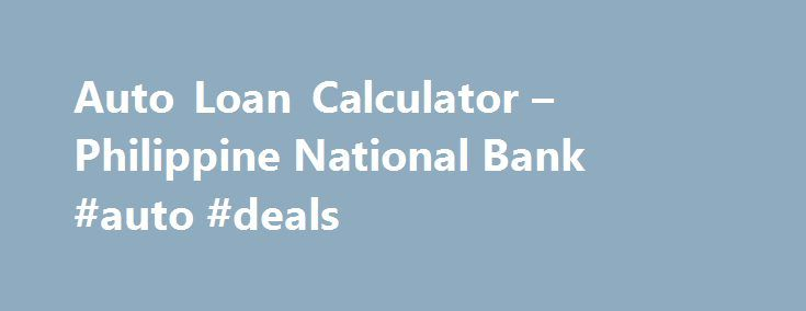 Auto Loan Calculator u2013 Philippine National Bank #auto #deals   - auto loan calculator