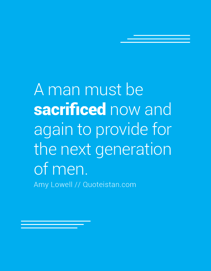 A Man Must Be Sacrificed Now And Again To Provide For The Next Generation Of Men Sacrifice Quotes Inspirational Quotes Generation