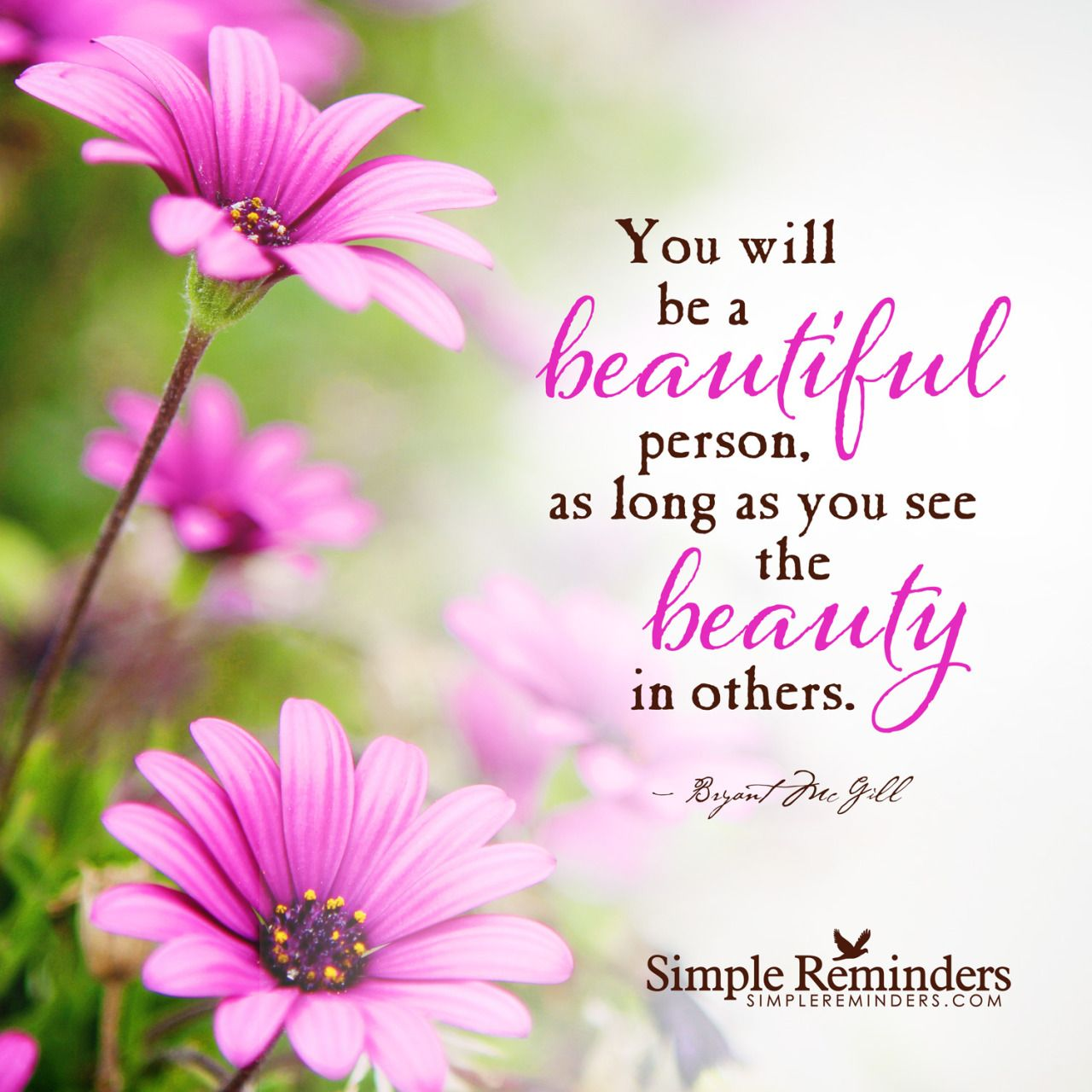"""""""You will be a beautiful person, as long as you see the beauty in others."""" — Bryant McGill"""